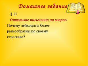 Домашнее задание: § 27 Ответьте письменно на вопрос: Почему лейкоциты более р