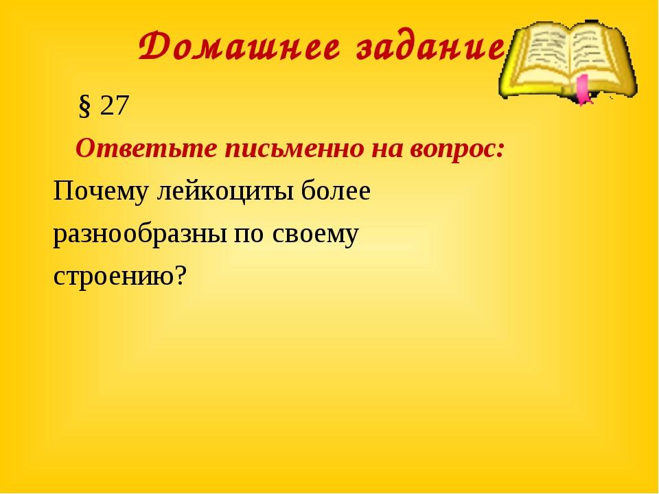 Домашнее задание: § 27 Ответьте письменно на вопрос: Почему лейкоциты более р...