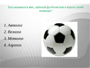 Как называется мяч, забитый футболистом в ворота своей команды? 1. Автогол 2.