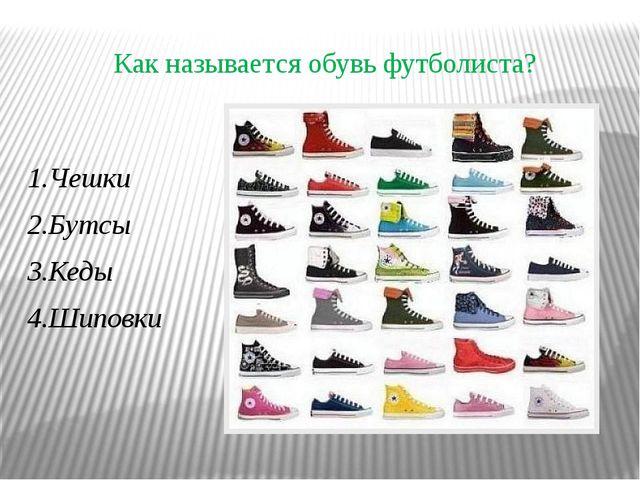 Как называется обувь футболиста? 1.Чешки 2.Бутсы 3.Кеды 4.Шиповки