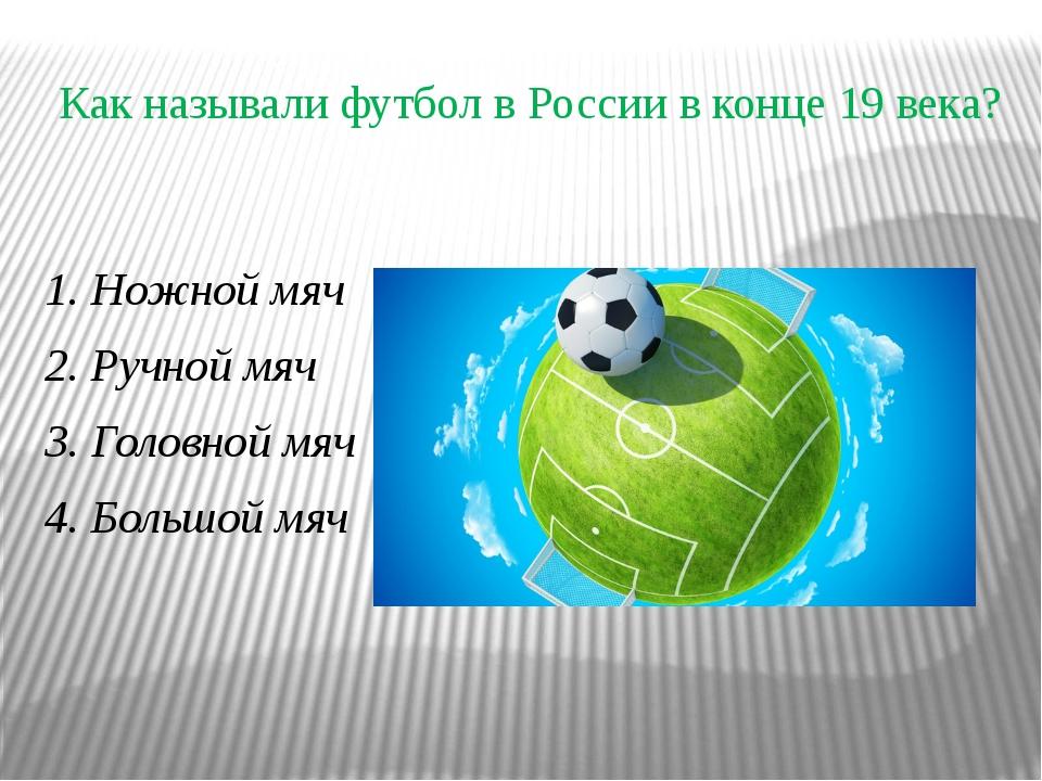 Как называли футбол в России в конце 19 века? 1. Ножной мяч 2. Ручной мяч 3....
