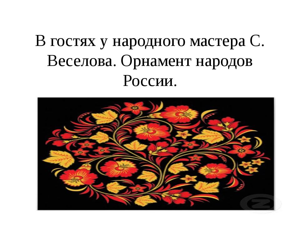 В гостях у народного мастера С. Веселова. Орнамент народов России.