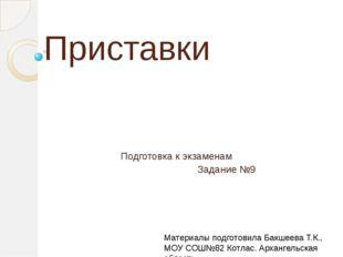 Приставки Подготовка к экзаменам Задание №9 Материалы подготовила Бакшеева Т.