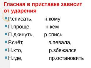 Гласная в приставке зависит от ударения Р.списать, н.кому П.проще, н.кем П.дк
