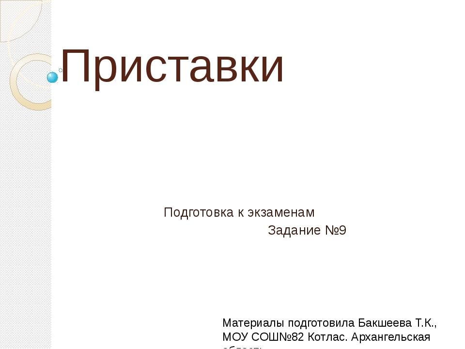 Приставки Подготовка к экзаменам Задание №9 Материалы подготовила Бакшеева Т....
