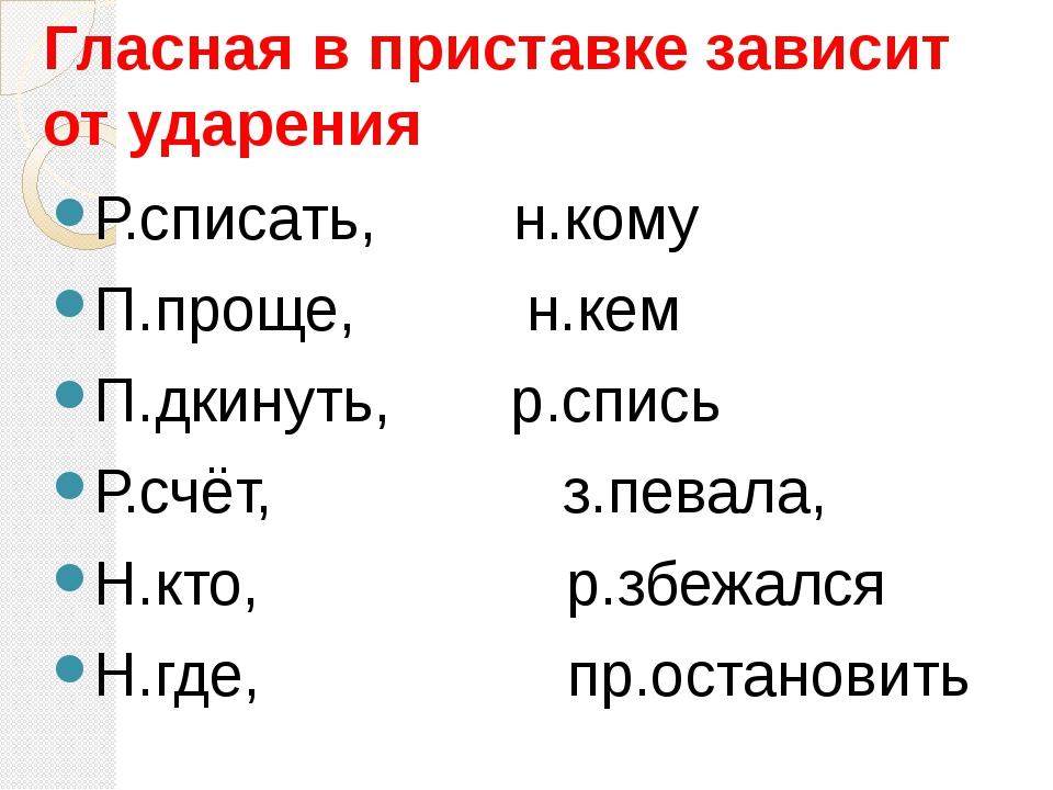Гласная в приставке зависит от ударения Р.списать, н.кому П.проще, н.кем П.дк...