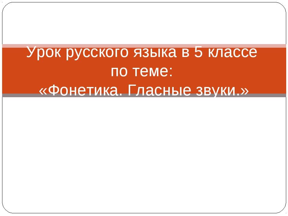 Урок русского языка в 5 классе по теме: «Фонетика. Гласные звуки.»