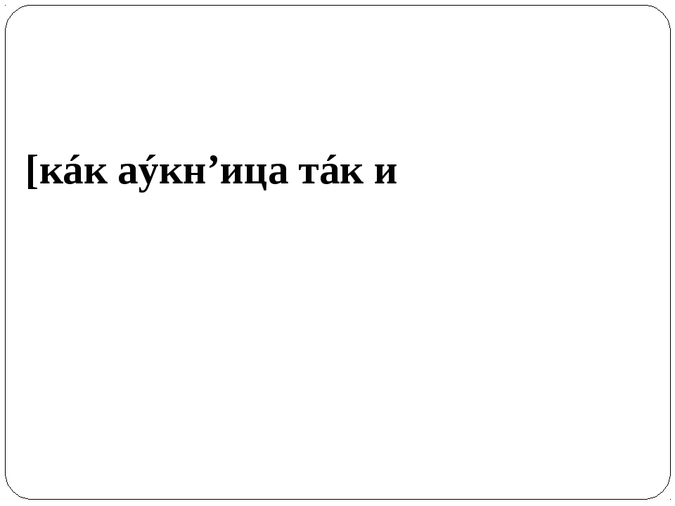 [кáк аýкн'ица тáк и аткл'и́кн'ица]