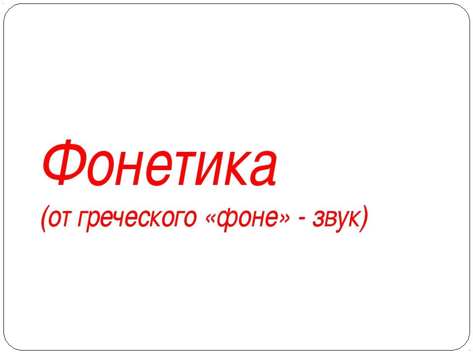 Фонетика (от греческого «фоне» - звук)