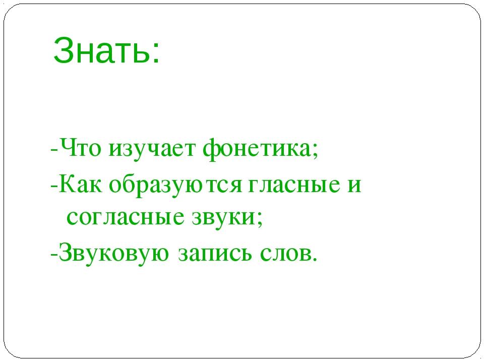 Знать: -Что изучает фонетика; -Как образуются гласные и согласные звуки; -Зву...