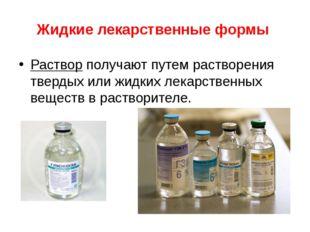 Жидкие лекарственные формы Раствор получают путем растворения твердых или жид