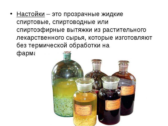 Настойки – это прозрачные жидкие спиртовые, спиртоводные или спиртоэфирные вы...