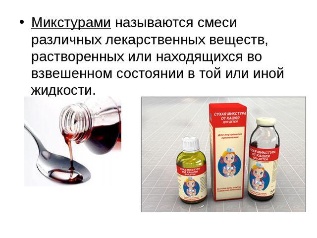 Микстурами называются смеси различных лекарственных веществ, растворенных или...