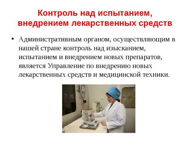 Контроль над испытанием, внедрением лекарственных средств Административным ор...