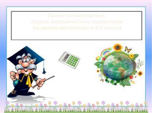 Проект по математике: Задачи экологического содержания  на уроках математики