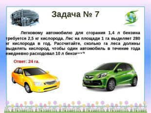Задача № 7     Легковому автомобилю для сгорания 1,4 л бензина требуется 2,5