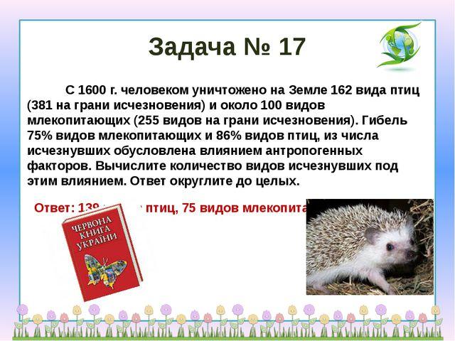 Задача № 17            С 1600 г. человеком уничтожено на Земле 162 вида птиц...