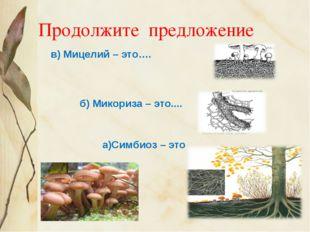 Продолжите предложение в) Мицелий – это…. б) Микориза – это.... а)Симбиоз – это