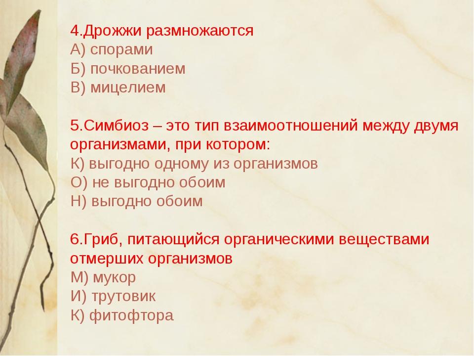 4.Дрожжи размножаются А) спорами Б) почкованием В) мицелием 5.Симбиоз – это т...