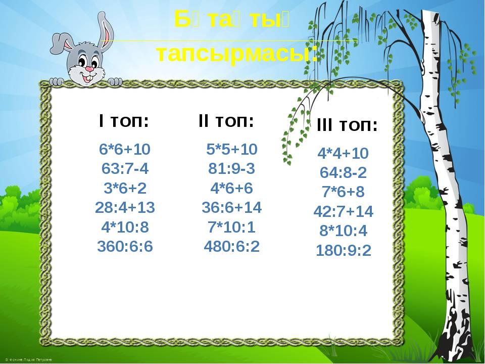 Бұтақтың тапсырмасы: І топ: 6*6+10 63:7-4 3*6+2 28:4+13 4*10:8 360:6:6 ІІ топ...