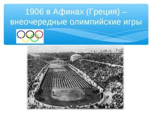 1906 в Афинах (Греция) – внеочередные олимпийские игры