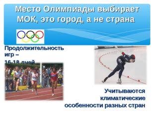 Продолжительность игр – 16-18 дней Место Олимпиады выбирает МОК, это город, а