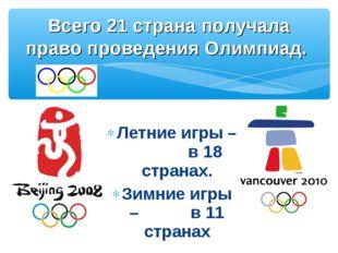 Летние игры – в 18 странах. Зимние игры – в 11 странах Всего 21 страна получа