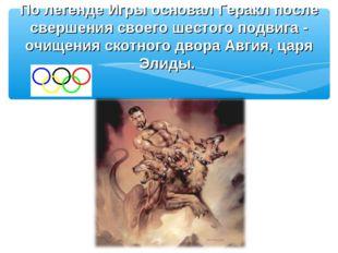 По легенде Игры основал Геракл после свершения своего шестого подвига - очище