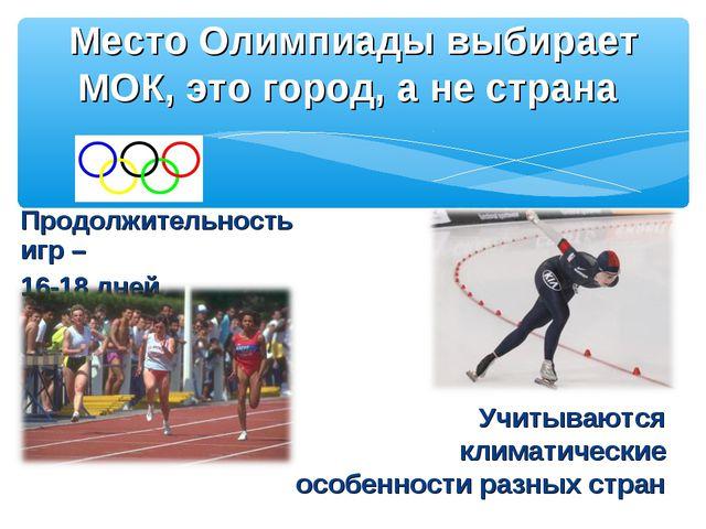 Продолжительность игр – 16-18 дней Место Олимпиады выбирает МОК, это город, а...