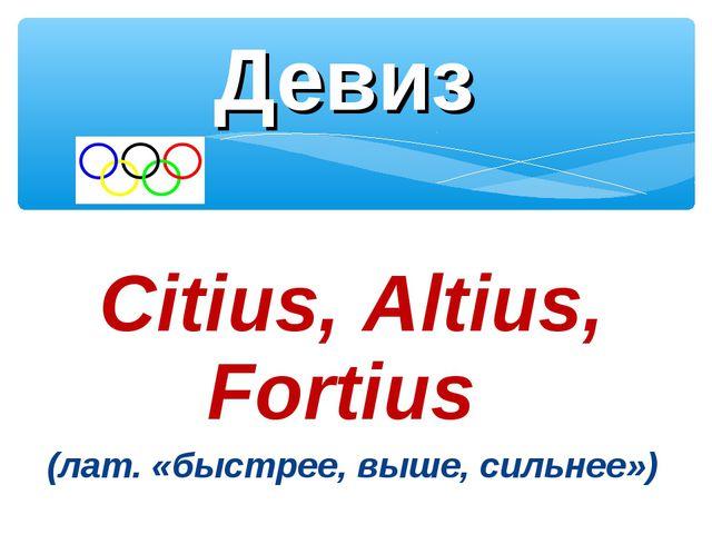 Citius, Altius, Fortius (лат. «быстрее, выше, сильнее») Девиз