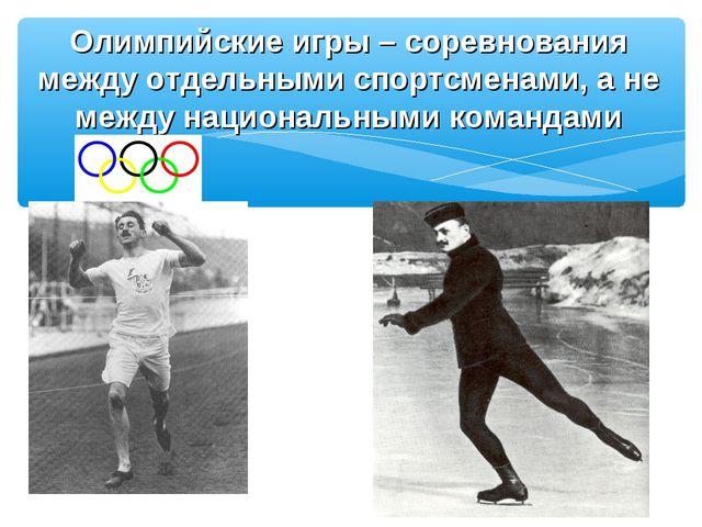 Олимпийские игры – соревнования между отдельными спортсменами, а не между нац...