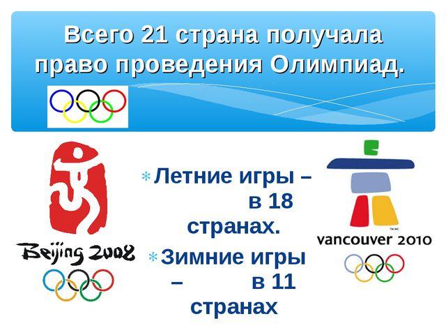Летние игры – в 18 странах. Зимние игры – в 11 странах Всего 21 страна получа...