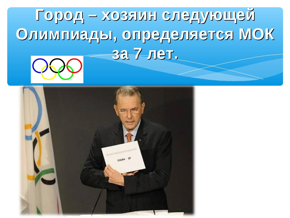 Город – хозяин следующей Олимпиады, определяется МОК за 7 лет.
