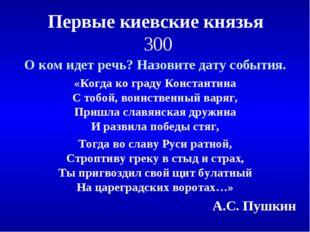 Первые киевские князья 300 О ком идет речь? Назовите дату события. «Когда ко