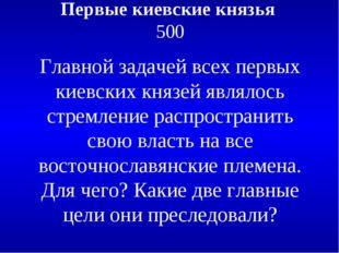 Первые киевские князья 500 Главной задачей всех первых киевских князей являло