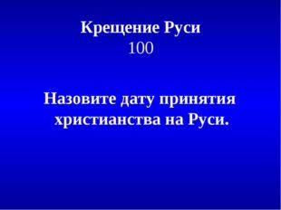 Крещение Руси 100 Назовите дату принятия христианства на Руси.