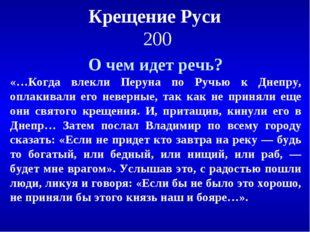 Крещение Руси 200 О чем идет речь? «…Когда влекли Перуна по Ручью к Днепру, о