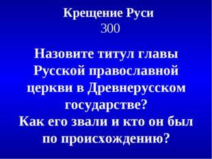 Крещение Руси 300 Назовите титул главы Русской православной церкви в Древнеру