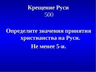 Крещение Руси 500 Определите значения принятия христианства на Руси. Не менее
