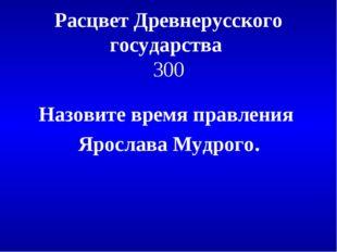 Расцвет Древнерусского государства 300 Назовите время правления Ярослава Мудр