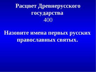 Расцвет Древнерусского государства 400 Назовите имена первых русских правосла