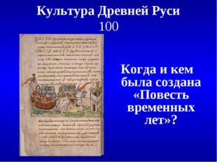 Культура Древней Руси 100 Когда и кем была создана «Повесть временных лет»?