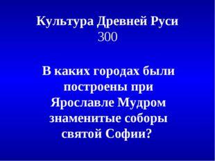 Культура Древней Руси 300 В каких городах были построены при Ярославле Мудром