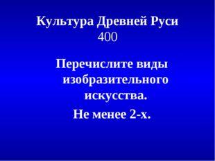 Культура Древней Руси 400 Перечислите виды изобразительного искусства. Не мен