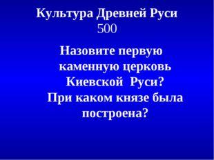 Культура Древней Руси 500 Назовите первую каменную церковь Киевской Руси? При