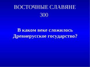 ВОСТОЧНЫЕ СЛАВЯНЕ 300 В каком веке сложилось Древнерусское государство?