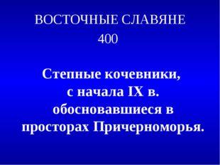 ВОСТОЧНЫЕ СЛАВЯНЕ 400 Степные кочевники, с начала IX в. обосновавшиеся в прос