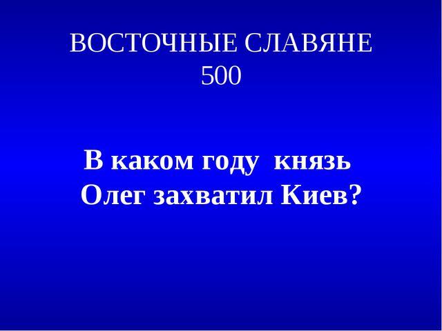 ВОСТОЧНЫЕ СЛАВЯНЕ 500 В каком году князь Олег захватил Киев?