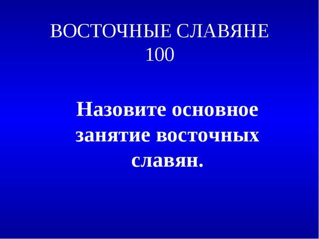 ВОСТОЧНЫЕ СЛАВЯНЕ 100 Назовите основное занятие восточных славян.
