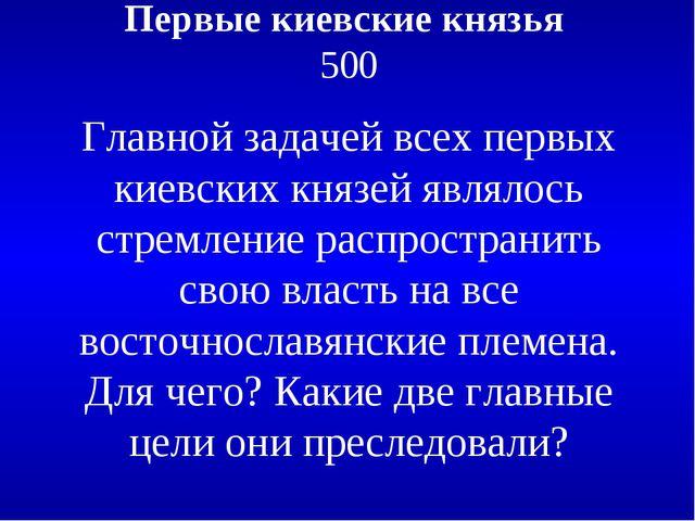 Первые киевские князья 500 Главной задачей всех первых киевских князей являло...